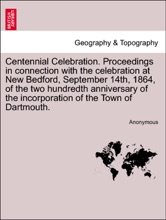 Centennial Celebration. Proceedings in connection with the celebration at New Bedford, September 14th, 1864, of the two hundredth anniversary of the incorporation of the Town of Dartmouth.