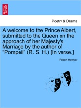 """A Welcome To The Prince Albert, Submitted To The Queen On The Approach Of Her Majesty's Marriage By The Author Of """"Pompeii"""" (R. S. H.) [In Verse.]"""