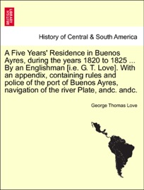 A FIVE YEARS RESIDENCE IN BUENOS AYRES, DURING THE YEARS 1820 TO 1825 ... BY AN ENGLISHMAN [I.E. G. T. LOVE]. WITH AN APPENDIX, CONTAINING RULES AND POLICE OF THE PORT OF BUENOS AYRES, NAVIGATION OF THE RIVER PLATE, ANDC. ANDC.