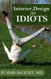 Interior Design for Idiots, A Quick and Easy Guide to Interior Design