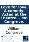 Love For Love A Comedy Acted At The Theatre In Little-Lincolns-Inn-Fields By His Majestys Servants Written By Mr Congreve
