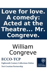 Love For Love. A Comedy: Acted At The Theatre In Little-Lincoln's-Inn-Fields, By His Majesty's Servants. Written By Mr. Congreve.