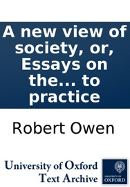 A NEW VIEW OF SOCIETY, OR, ESSAYS ON THE PRINCIPLE OF THE FORMATION OF THE HUMAN CHARACTER, AND THE APPLICATION OF THE PRINCIPLE TO PRACTICE