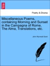 Miscellaneous Poems Containing Morning And Sunset In The Campagna Of Rome The Alma Translations Etc