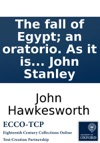 The Fall Of Egypt An Oratorio As It Is Performed At The Theatre Royal In Drury-lane Written By The Late John Hawkesworth LLD And Set To Musick By John Stanley