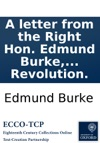 A Letter From The Right Hon Edmund Burke MP In The Kingdom Of Great Britain To Sir Hercules Langrishe Bart MP On The Subject Of Roman Catholics Of Ireland And The Propriety Of Admitting Them To The Elective Franchise Consistently With The Prin