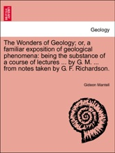 The Wonders Of Geology; Or, A Familiar Exposition Of Geological Phenomena: Being The Substance Of A Course Of Lectures ... By G. M. ... From Notes Taken By G. F. Richardson. Vol. I.