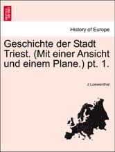Geschichte Der Stadt Triest. (Mit Einer Ansicht Und Einem Plane.) Pt. 1.