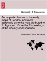 Some Particulars As To The Early Maps Of London, And More Especially As To The Map Attributed To R. Agas, Etc. From The Proceedings Of The Society Of Antiquaries.