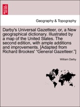 """Darby's Universal Gazetteer, or, a New geographical dictionary. Illustrated by a map of the United States. The second edition, with ample additions and improvements. [Adapted from Richard Brookes' """"General Gazetteer.""""] THE SECOND EDITION"""