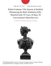 Robert Cushman: Fifty Seasons at Stratford ('Romancing the Bard: Stratford at Fifty', 'Stratford Gold: 50 Years, 50 Stars, 50 Conversations') (Book Review)