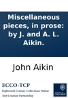 Miscellaneous Pieces In Prose By J And A L Aikin