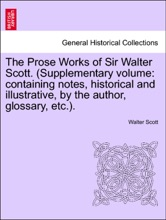 The Prose Works Of Sir Walter Scott. (Supplementary Volume: Containing Notes, Historical And Illustrative, By The Author, Glossary, Etc.). Vol. VIII.