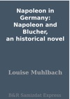 Napoleon In Germany Napoleon And Blucher An Historical Novel