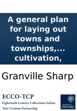 A General Plan For Laying Out Towns And Townships, On The New-acquired Lands In The East Indies, America, Or Elsewhere; In Order To Promote Cultivation,