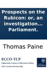 Prospects on the Rubicon: or, an investigation into the causes and consequences of the politics to be agitated at the meeting of Parliament.