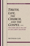 Truth Life The Church And The Gospel -- The Four Great Pillars In The Lords Recovery