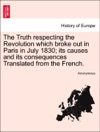 The Truth Respecting The Revolution Which Broke Out In Paris In July 1830 Its Causes And Its Consequences Translated From The French