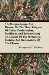 The Dragon Image And Demon  Or The Three Religions Of China Confucianism Buddhism And Taoism Giving An Account Of The Mythology Idolatry And Demonolatry Of The Chinese