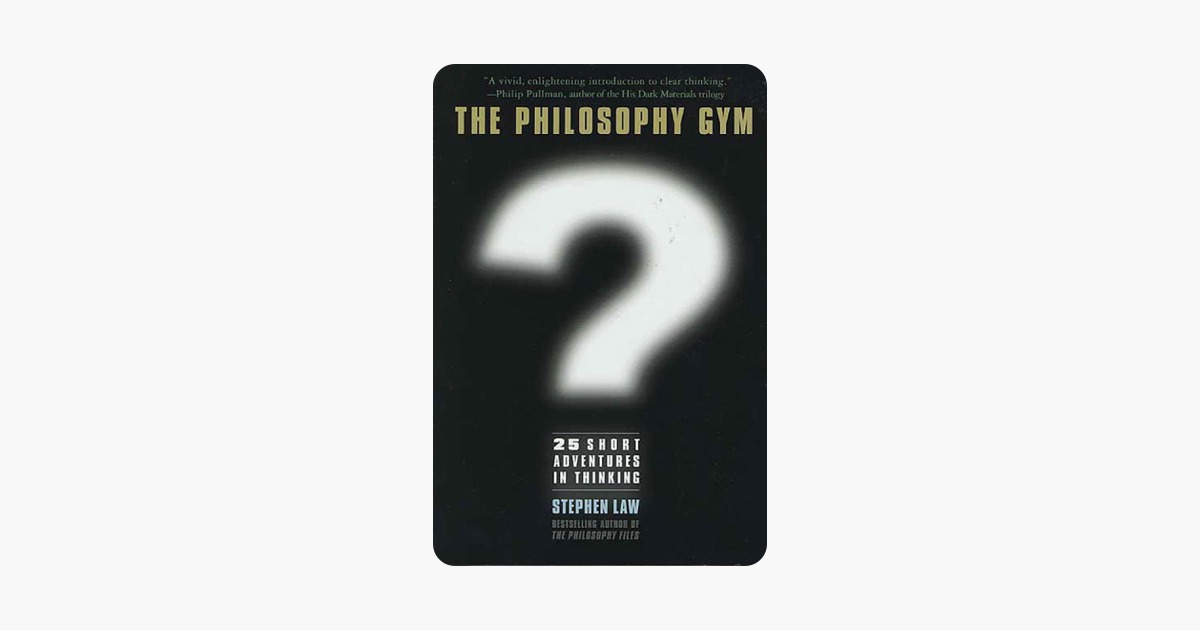 The Philosophy Gym: 25 Short Adventures in Thinking