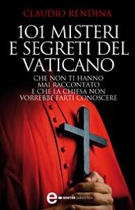 101 misteri e segreti del Vaticano che non ti hanno mai raccontato e che la Chiesa non vorrebbe farti conoscere da Claudio Rendina