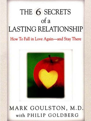 Mark Goulston & Philip Goldberg - The 6 Secrets of a Lasting Relationship