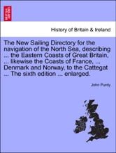 The New Sailing Directory For The Navigation Of The North Sea, Describing ... The Eastern Coasts Of Great Britain, ... Likewise The Coasts Of France, ... Denmark And Norway, To The Cattegat ... The Sixth Edition ... Enlarged.