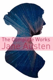 The Complete Works Of Jane Austen Full Text With Biography Chapter Summaries Examination Of Themes And Character Summaries