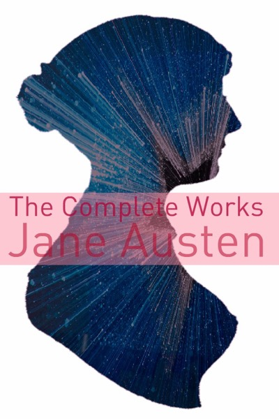 The Complete Works of Jane Austen (Full Text with Biography, Chapter Summaries, Examination of Themes, and Character Summaries)