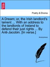 A Dream; Or, The Irish Landlord's Lament ... With An Address To The Landlords Of Ireland To Defend Their Just Rights ... By Anti-Jacobin. [In Verse.]