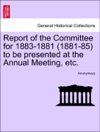 Report Of The Committee For 1883-1881 1881-85 To Be Presented At The Annual Meeting Etc