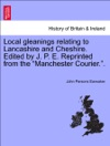 Local Gleanings Relating To Lancashire And Cheshire Edited By J P E Reprinted From The Manchester Courier
