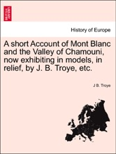 A Short Account Of Mont Blanc And The Valley Of Chamouni, Now Exhibiting In Models, In Relief, By J. B. Troye, Etc.