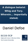 A Dialogue Betwixt Whig And Tory Wherein The Principles And Practices Of Each Party Are Fairly And Impartially Stated