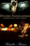 Seduced By The Angel Divine Fornication I--An Erotic Story Of Angels Vampires And Werewolves