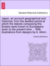 Japan An Account Geographical And Historical From The Earliest Period At Which The Islands Composing This Empire Were Known To Europans Down To The Present Time  With Illustrations From Designs By A Allom