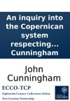 An Inquiry Into The Copernican System Respecting The Motions Of The Heavenly Bodies Wherein It Is Proved In The Clearest Manner That The Earth Has Only Her Diurnal Motion And That The Sun Revolves Round The World  By John Cunningham