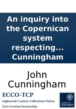 An Inquiry Into The Copernican System Respecting The Motions Of The Heavenly Bodies, Wherein It Is Proved, In The Clearest Manner, That The Earth Has Only Her Diurnal Motion, And That The Sun Revolves Round The World; ... By John Cunningham