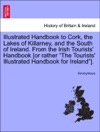 Illustrated Handbook To Cork The Lakes Of Killarney And The South Of Ireland From The Irish Tourists Handbook Or Rather The Tourists Illustrated Handbook For Ireland