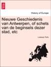 Nieuwe Geschiedenis Van Antwerpen Of Schets Van De Beginsels Dezer Stad Etc