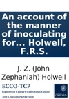 An Account Of The Manner Of Inoculating For The Small Pox In The East Indies With Some Observations On The Practice And Mode Of Treating That Disease In Those Parts  By J Z Holwell FRS