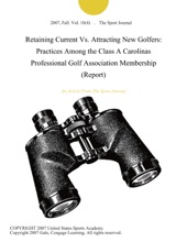 Retaining Current Vs. Attracting New Golfers: Practices Among The Class A Carolinas Professional Golf Association Membership (Report)