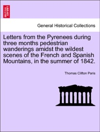 Letters From The Pyrenees During Three Months Pedestrian Wanderings Amidst The Wildest Scenes Of The French And Spanish Mountains In The Summer Of 1842
