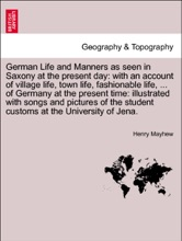 German Life and Manners as seen in Saxony at the present day: with an account of village life, town life, fashionable life, ... of Germany at the present time: illustrated with songs and pictures of the student customs at the University of Jena. VOL. I