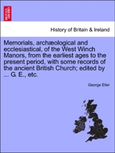 Memorials, archæological and ecclesiastical, of the West Winch Manors, from the earliest ages to the present period, with some records of the ancient British Church; edited by ... G. E., etc.