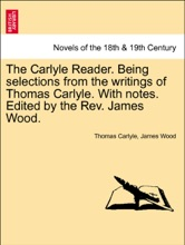 The Carlyle Reader. Being Selections From The Writings Of Thomas Carlyle. With Notes. Edited By The Rev. James Wood. PART I