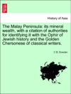 The Malay Peninsula Its Mineral Wealth With A Citation Of Authorities For Identifying It With The Ophir Of Jewish History And The Golden Chersonese Of Classical Writers