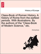 """Class-Book of Roman History. A history of Rome from the earliest periods. With illustrations. By the authors of the """"Class-Book of Modern Science,"""" etc."""