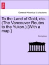 To The Land Of Gold Etc The Vancouver Routes To The Yukon With A Map