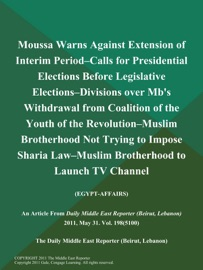 MOUSSA WARNS AGAINST EXTENSION OF INTERIM PERIOD--CALLS FOR PRESIDENTIAL ELECTIONS BEFORE LEGISLATIVE ELECTIONS--DIVISIONS OVER MBS WITHDRAWAL FROM COALITION OF THE YOUTH OF THE REVOLUTION--MUSLIM BROTHERHOOD NOT TRYING TO IMPOSE SHARIA LAW--MUSLIM BROTHE
